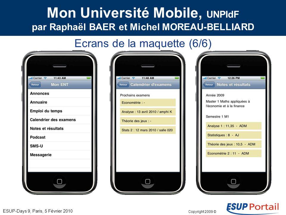 Copyright 2009 © Mon Université Mobile, UNPIdF par Raphaël BAER et Michel MOREAU-BELLIARD Ecrans de la maquette (5/6) ESUP-Days 9, Paris, 5 Février 2010