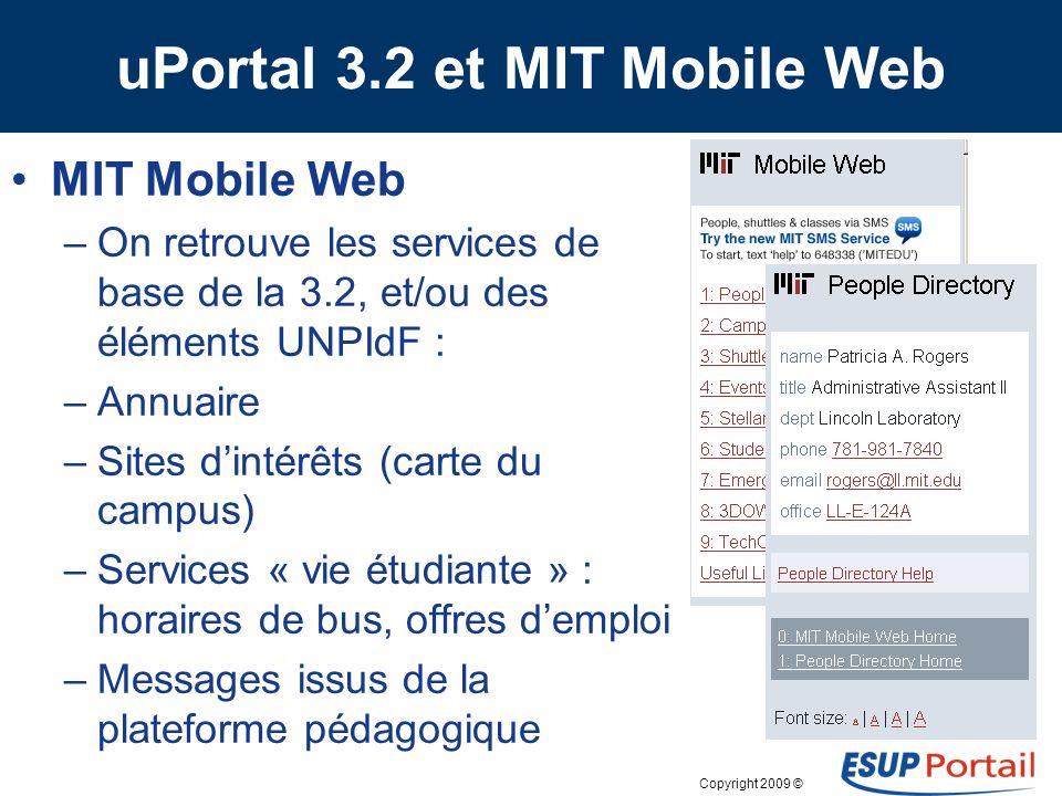 Copyright 2009 © uPortal 3.2 et MIT Mobile Web Version 3.2 beta –Reconnaissance du terminal connecté –Nouveau système de skin (quel impact sur les skins actuels ) Un bloc de menu par onglet, un item par canal Certains portlets ont une version mobile (ex.