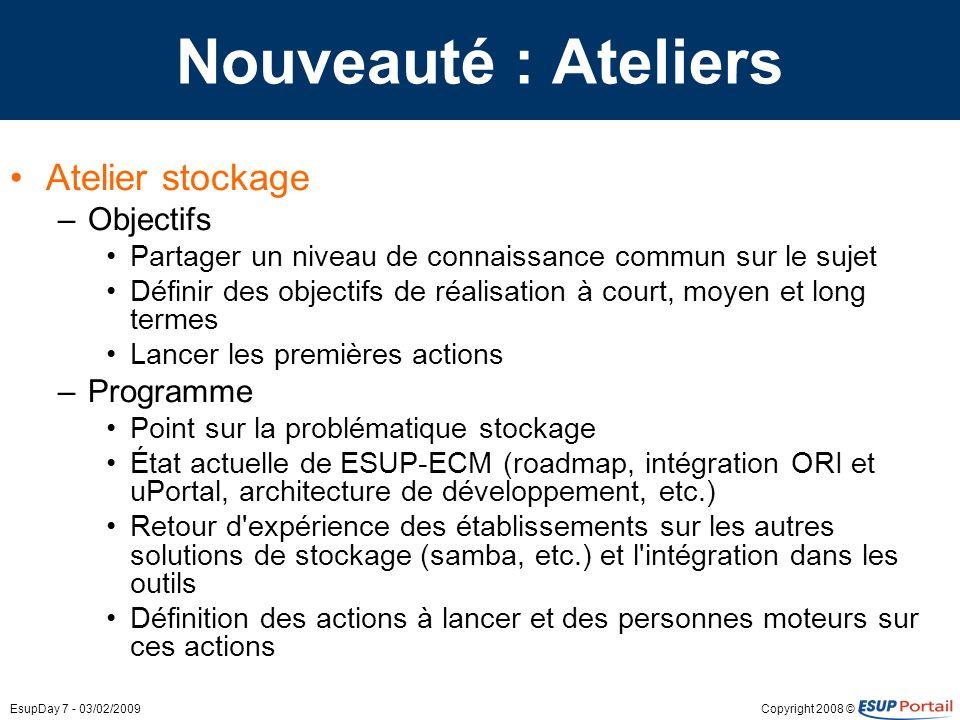Copyright 2008 ©EsupDay 7 - 03/02/2009 Nouveauté : Ateliers Atelier stockage –Objectifs Partager un niveau de connaissance commun sur le sujet Définir