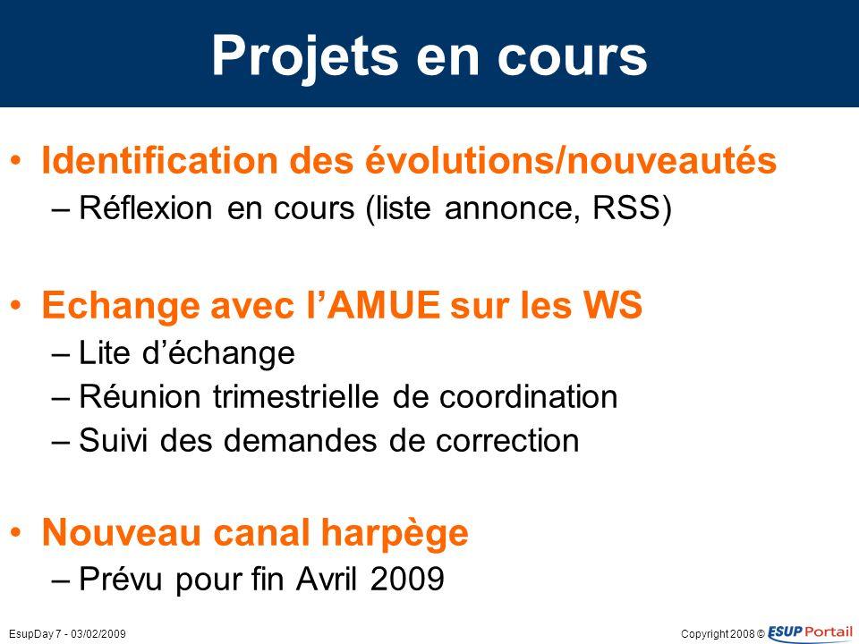 Copyright 2008 ©EsupDay 7 - 03/02/2009 Projets en cours ESUP-HelpDesk 3.18.1 ESUP-Lecture 1.2.6 ESUP-rssreader 0.1 –Evolution ESUP-Commons de ESUP-portlet-rss –Etude intégration ESUP-Lecture Stage et emploi –Existant Saisie des offres de stages et demplois par les personnels des centres de gestion Edition de la convention de stage par létudiant –Evolutions Travail en commun Nancy 2, Rennes 1 et Rennes 2 pour : –Obtenir un applicatif mutualisable –Amélioration du lien avec le SI Horde –Nouveau packaging –Nouvelle collaboration (liste, HOWTO en Wiki)