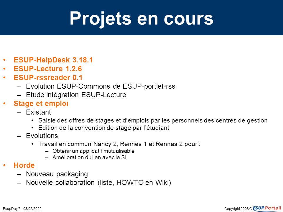 Copyright 2008 ©EsupDay 7 - 03/02/2009 Projets en cours ESUP-HelpDesk 3.18.1 ESUP-Lecture 1.2.6 ESUP-rssreader 0.1 –Evolution ESUP-Commons de ESUP-por