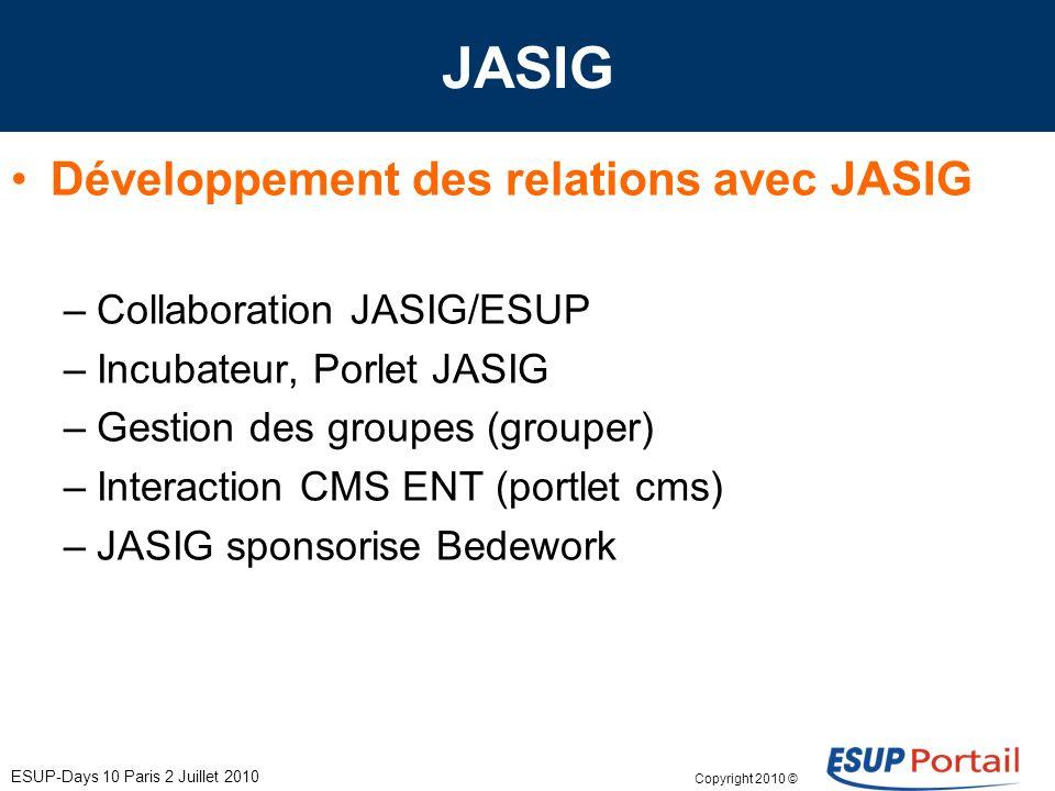 Copyright 2010 © ESUP-Days 10 Paris 2 Juillet 2010 JASIG Développement des relations avec JASIG –Collaboration JASIG/ESUP –Incubateur, Porlet JASIG –Gestion des groupes (grouper) –Interaction CMS ENT (portlet cms) –JASIG sponsorise Bedework