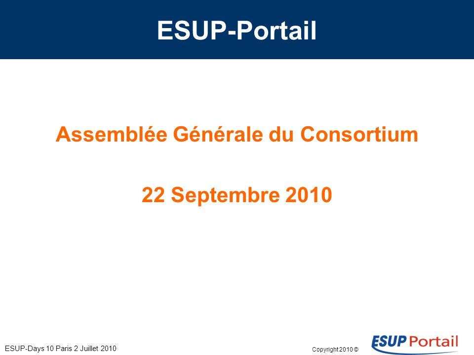 Copyright 2010 © ESUP-Days 10 Paris 2 Juillet 2010 ESUP-Portail Assemblée Générale du Consortium 22 Septembre 2010