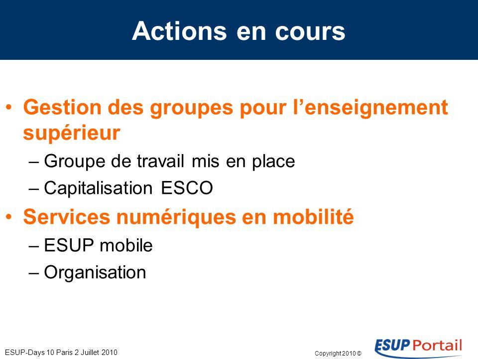 Copyright 2010 © ESUP-Days 10 Paris 2 Juillet 2010 Actions en cours Gestion des groupes pour lenseignement supérieur –Groupe de travail mis en place –Capitalisation ESCO Services numériques en mobilité –ESUP mobile –Organisation