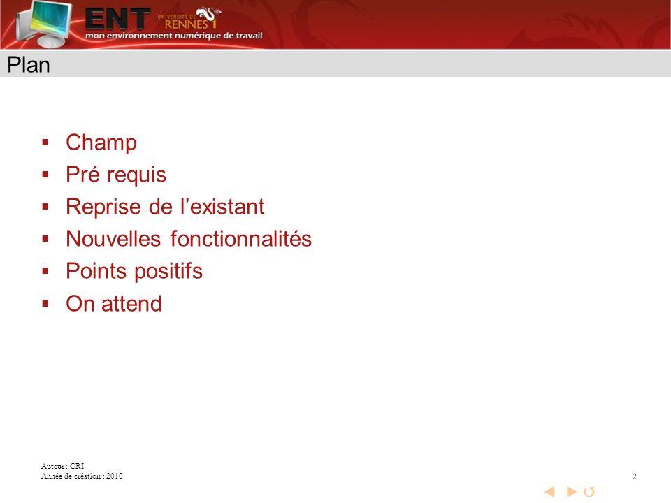 Auteur : CRI Année de création : 2010 2 Plan Champ Pré requis Reprise de lexistant Nouvelles fonctionnalités Points positifs On attend