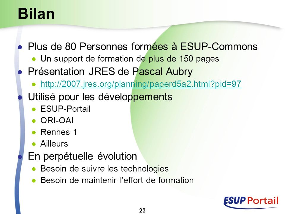 23 Bilan Plus de 80 Personnes formées à ESUP-Commons Un support de formation de plus de 150 pages Présentation JRES de Pascal Aubry http://2007.jres.o