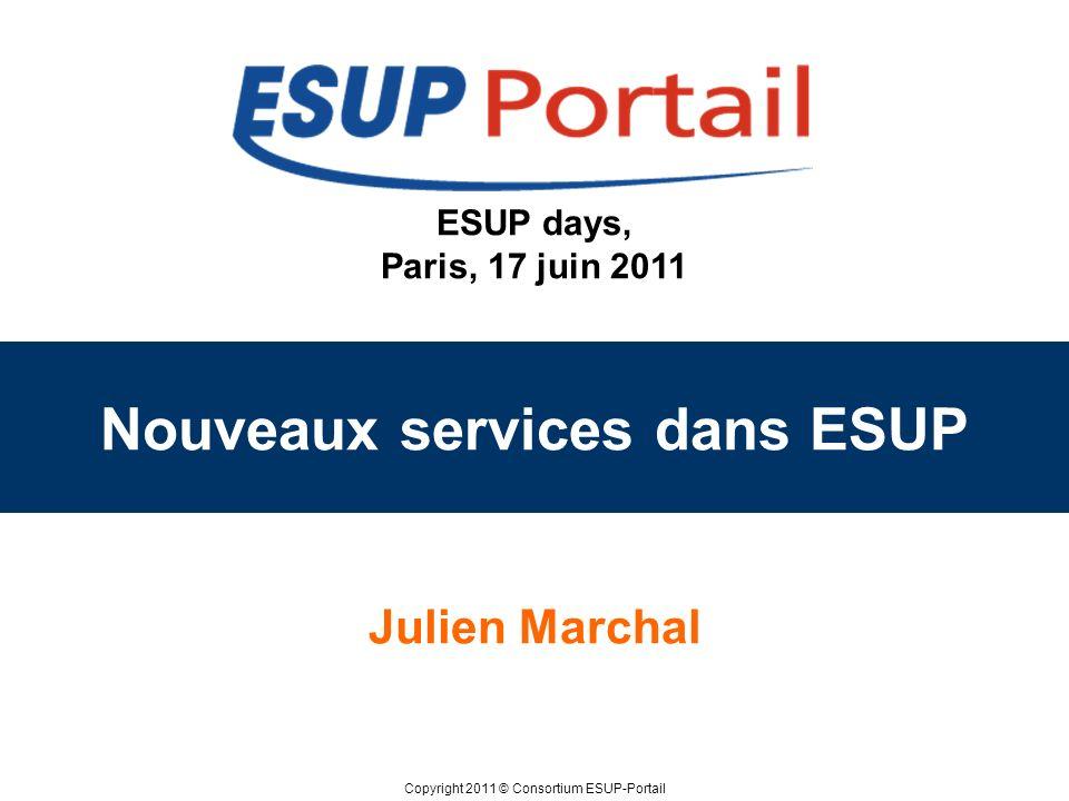 Copyright 2011 © Consortium ESUP-Portail ESUP days, Paris, 17 juin 2011 Nouveaux services dans ESUP Julien Marchal