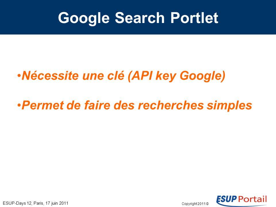 Copyright 2011 © Google Search Portlet Nécessite une clé (API key Google) Permet de faire des recherches simples ESUP-Days 12, Paris, 17 juin 2011