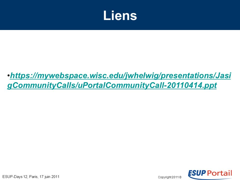 Copyright 2011 © Liens https://mywebspace.wisc.edu/jwhelwig/presentations/Jasi gCommunityCalls/uPortalCommunityCall-20110414.ppthttps://mywebspace.wisc.edu/jwhelwig/presentations/Jasi gCommunityCalls/uPortalCommunityCall-20110414.ppt ESUP-Days 12, Paris, 17 juin 2011