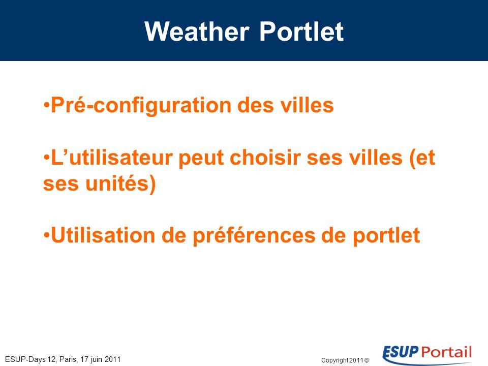 Copyright 2011 © Weather Portlet Pré-configuration des villes Lutilisateur peut choisir ses villes (et ses unités) Utilisation de préférences de portlet ESUP-Days 12, Paris, 17 juin 2011