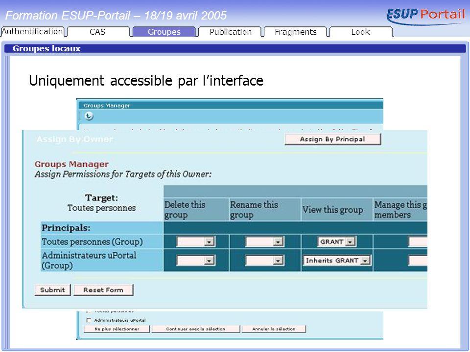 Formation ESUP-Portail – 18/19 avril 2005 Groupes locaux Uniquement accessible par linterface GroupesPublicationFragmentsLook Authentification CAS