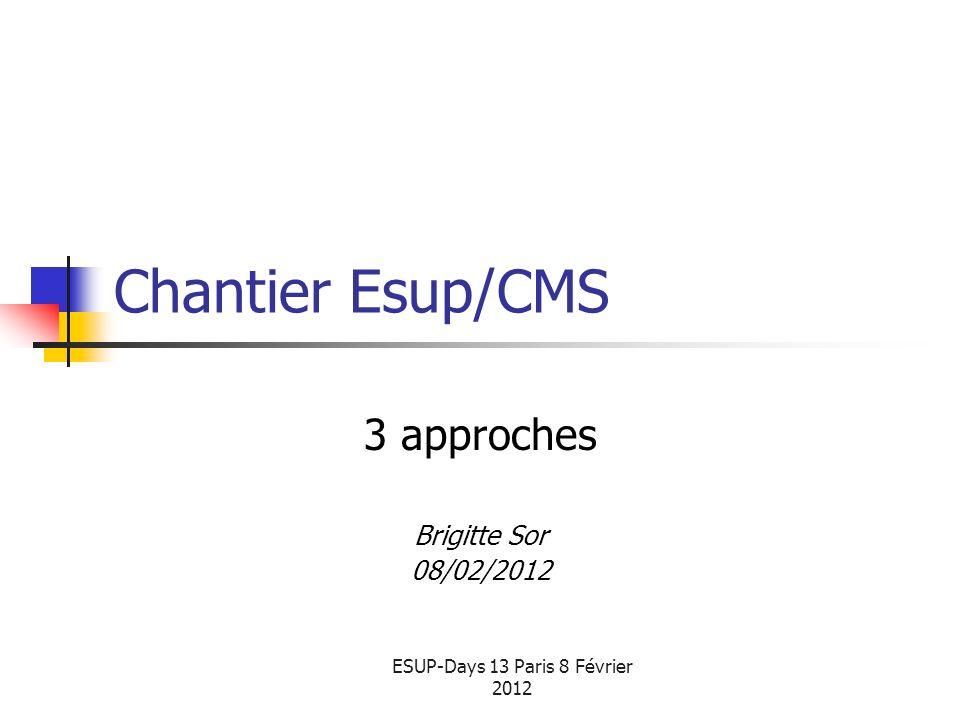 ESUP-Days 13 Paris 8 Février 2012 Chantier Esup/CMS 3 approches Brigitte Sor 08/02/2012