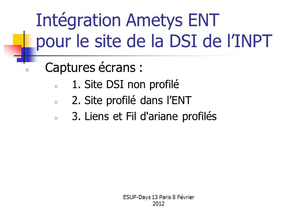 ESUP-Days 13 Paris 8 Février 2012 Intégration Ametys ENT pour le site de la DSI de lINPT Captures écrans : 1. Site DSI non profilé 2. Site profilé dan