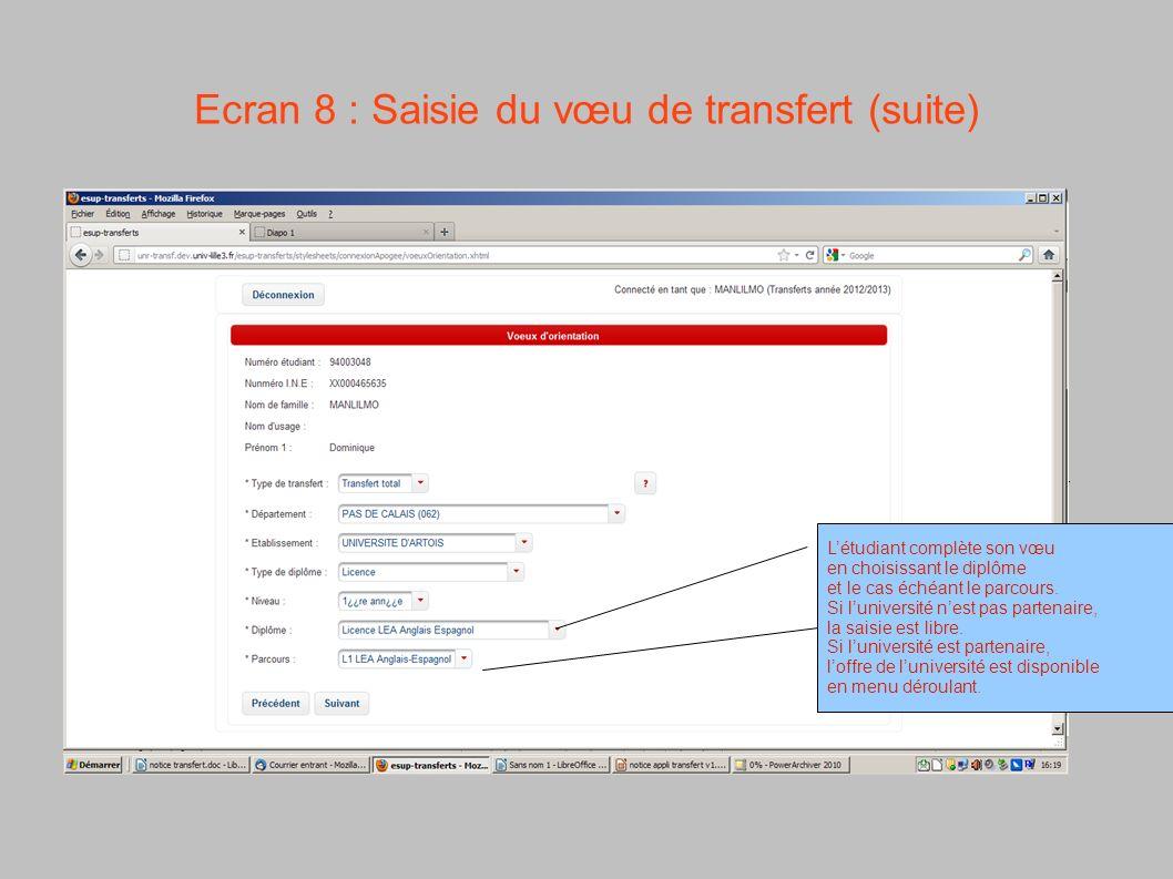 Ecran 8 : Saisie du vœu de transfert (suite) Létudiant complète son vœu en choisissant le diplôme et le cas échéant le parcours. Si luniversité nest p