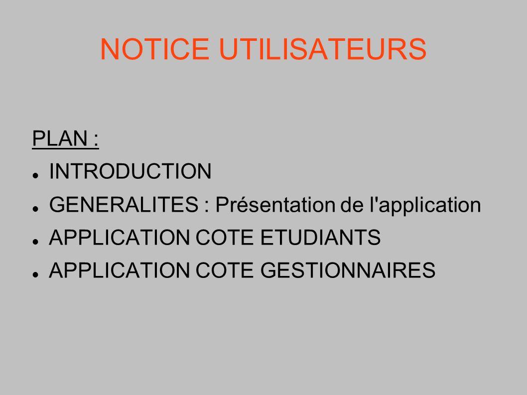 NOTICE UTILISATEURS PLAN : INTRODUCTION GENERALITES : Présentation de l'application APPLICATION COTE ETUDIANTS APPLICATION COTE GESTIONNAIRES