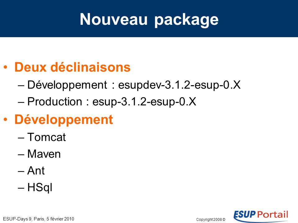 Copyright 2008 © ESUP-Days 9, Paris, 5 février 2010 Nouveau package Deux déclinaisons –Développement : esupdev-3.1.2-esup-0.X –Production : esup-3.1.2