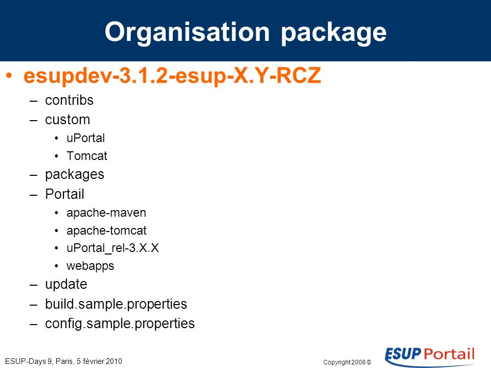 Copyright 2008 © ESUP-Days 9, Paris, 5 février 2010 Organisation package esupdev-3.1.2-esup-X.Y-RCZ –contribs –custom uPortal Tomcat –packages –Portail apache-maven apache-tomcat uPortal_rel-3.X.X webapps –update –build.sample.properties –config.sample.properties