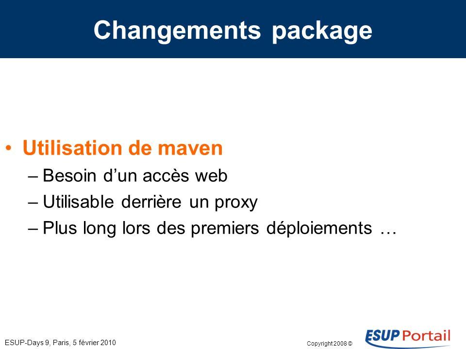 Copyright 2008 © ESUP-Days 9, Paris, 5 février 2010 Changements package Utilisation de maven –Besoin dun accès web –Utilisable derrière un proxy –Plus long lors des premiers déploiements …