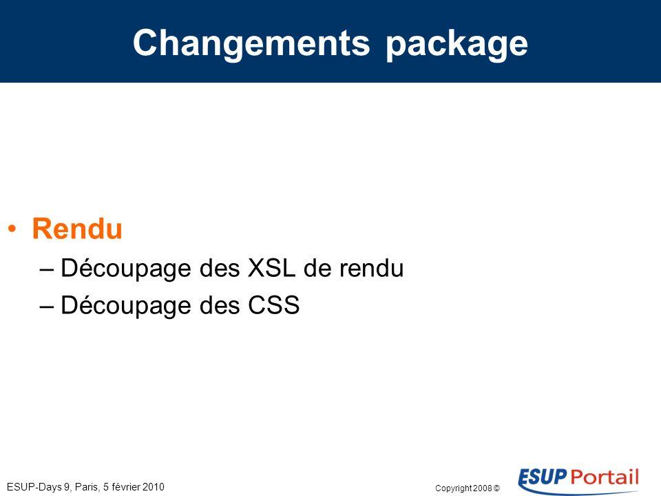 Copyright 2008 © ESUP-Days 9, Paris, 5 février 2010 Changements package Structure du custom –Tomcat : uniquement pour esupdev –uPortal : se calque sur uPortal 3 uportal-impl –src/main/resources/properties/groups/PAGSGroupStoreConfig.xml –src/main/resources/properties/contexts/personDirectoryContext.xml uportal-war –src/main/resources/layout/theme/universality/universality.xsl –src/main/webapp/media/skins/universality/uportal3 –src/main/webapp/WEB-INF/log4j.properties –src/main/webapp/WEB-INF/web.xml