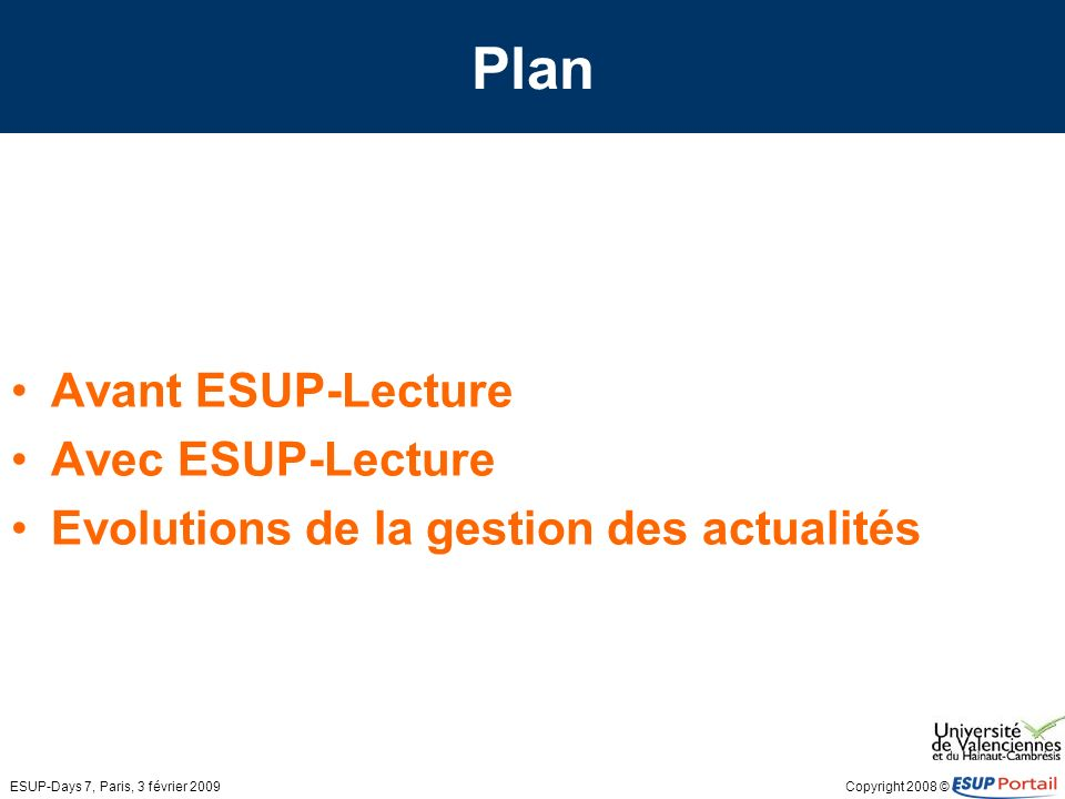 Copyright 2008 © ESUP-Days 7, Paris, 3 février 2009 Avant ESUP-Lecture Gestion des actualités par les canaux RSS du portail Un canal par flux RSS Onglets spécifiques dans le portail