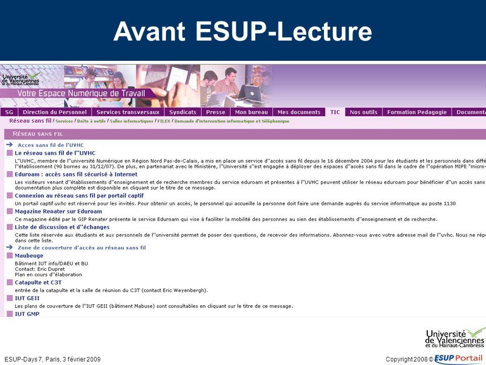 Copyright 2008 © ESUP-Days 7, Paris, 3 février 2009 Avec ESUP-Lecture Esup lecture: –1 seul canal pour : Plus de 1200 flux RSS générés par lapplication locale Quelques flux externes ( journaux … ) –Accès aux flux en fonction du profil –Version 1.2.6
