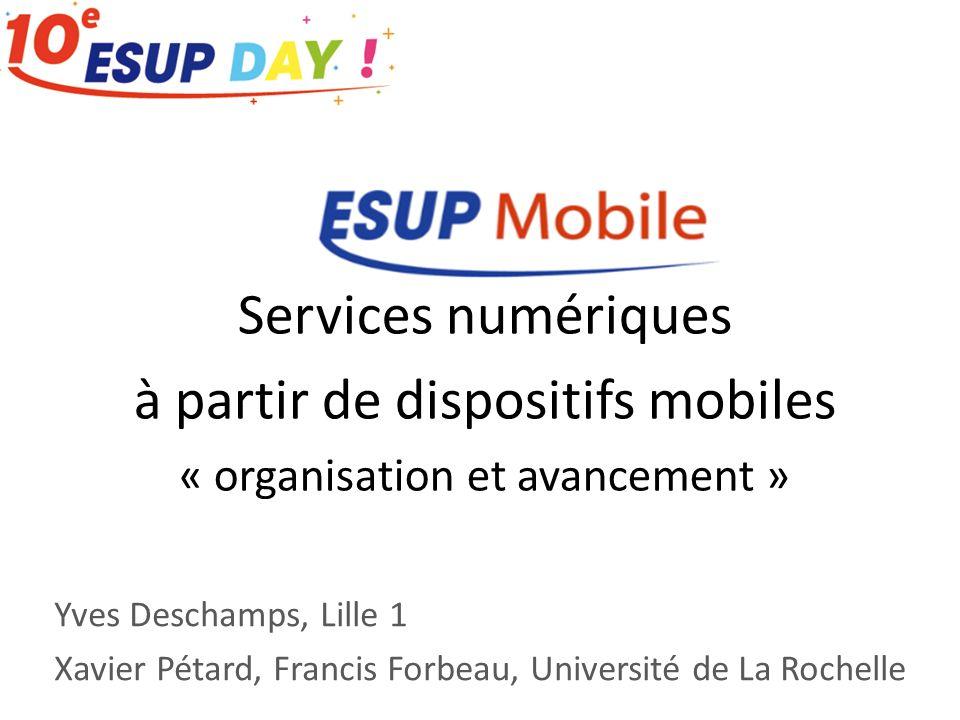 Services numériques à partir de dispositifs mobiles « organisation et avancement » Yves Deschamps, Lille 1 Xavier Pétard, Francis Forbeau, Université de La Rochelle