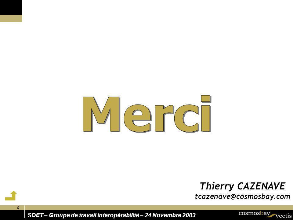 9 SDET – Groupe de travail interopérabilité – 24 Novembre 2003 Thierry CAZENAVE tcazenave@cosmosbay.com