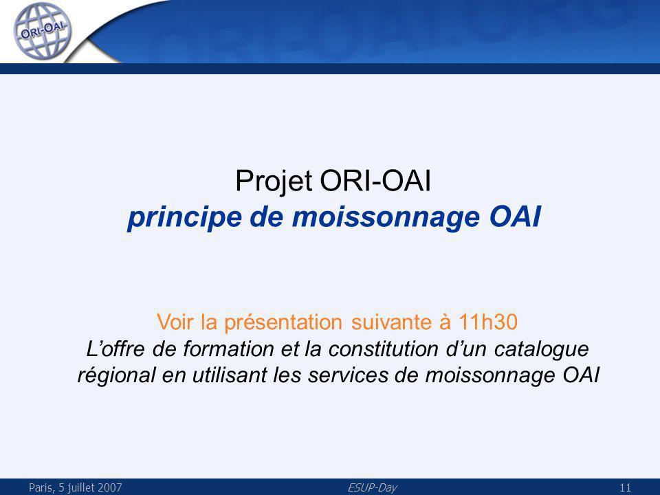 Paris, 5 juillet 2007ESUP-Day11 Projet ORI-OAI principe de moissonnage OAI Voir la présentation suivante à 11h30 Loffre de formation et la constitution dun catalogue régional en utilisant les services de moissonnage OAI