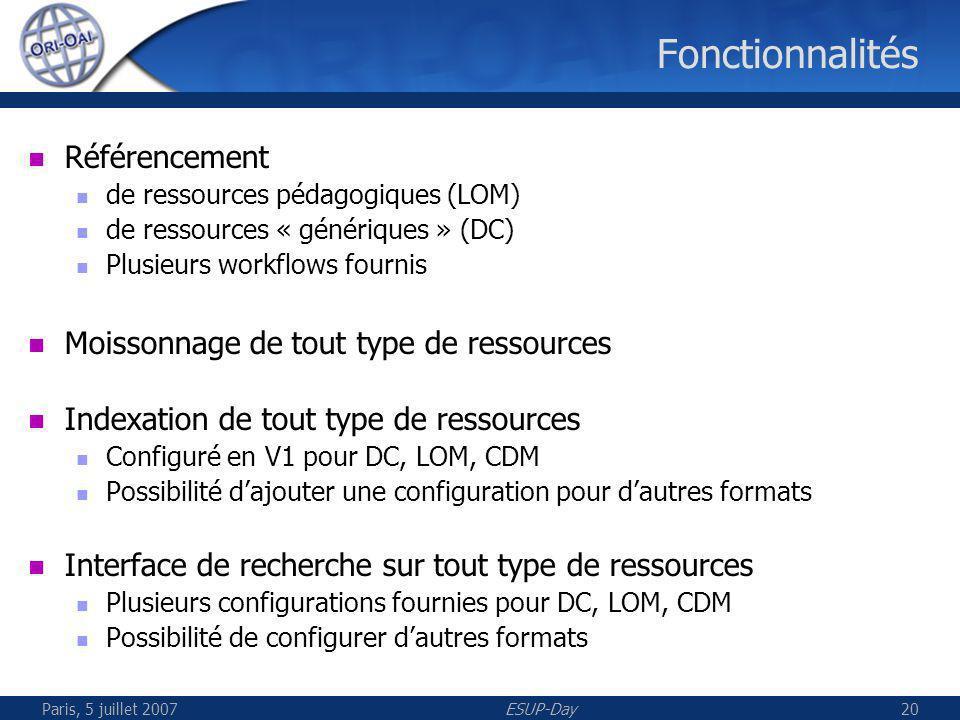 Paris, 5 juillet 2007ESUP-Day20 Fonctionnalités Référencement de ressources pédagogiques (LOM) de ressources « génériques » (DC) Plusieurs workflows fournis Moissonnage de tout type de ressources Indexation de tout type de ressources Configuré en V1 pour DC, LOM, CDM Possibilité dajouter une configuration pour dautres formats Interface de recherche sur tout type de ressources Plusieurs configurations fournies pour DC, LOM, CDM Possibilité de configurer dautres formats