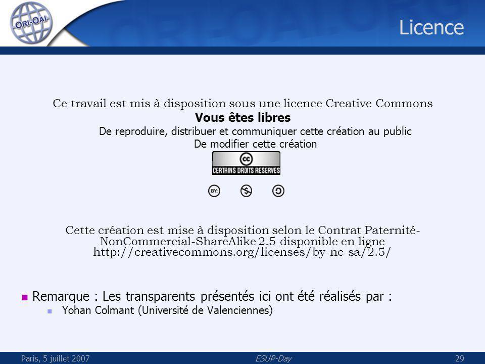 Paris, 5 juillet 2007ESUP-Day29 Licence Ce travail est mis à disposition sous une licence Creative Commons Vous êtes libres De reproduire, distribuer et communiquer cette création au public De modifier cette création Cette création est mise à disposition selon le Contrat Paternité- NonCommercial-ShareAlike 2.5 disponible en ligne http://creativecommons.org/licenses/by-nc-sa/2.5/ Remarque : Les transparents présentés ici ont été réalisés par : Yohan Colmant (Université de Valenciennes)