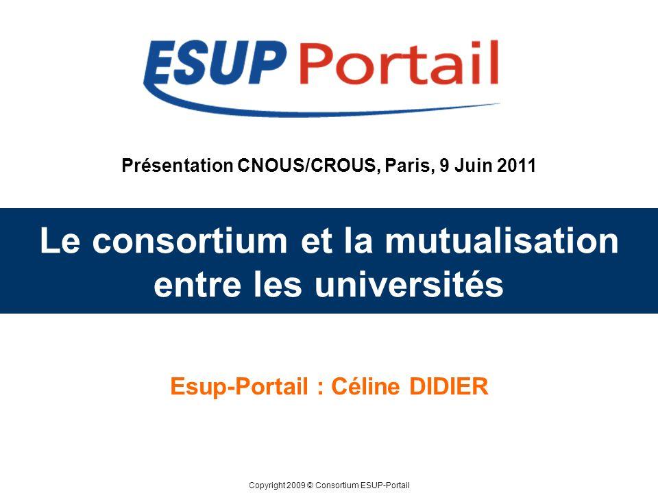 Copyright 2009 © Consortium ESUP-Portail Présentation CNOUS/CROUS, Paris, 9 Juin 2011 Le consortium et la mutualisation entre les universités Esup-Por