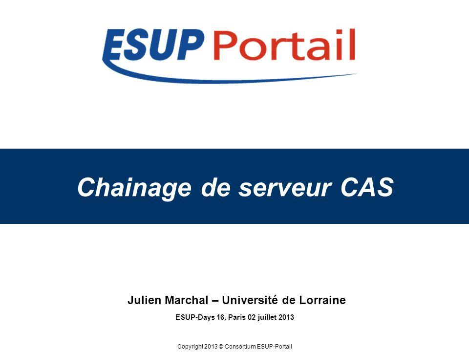 Copyright 2013 © Consortium ESUP-Portail Chainage de serveur CAS ESUP-Days 16, Paris 02 juillet 2013 Julien Marchal – Université de Lorraine