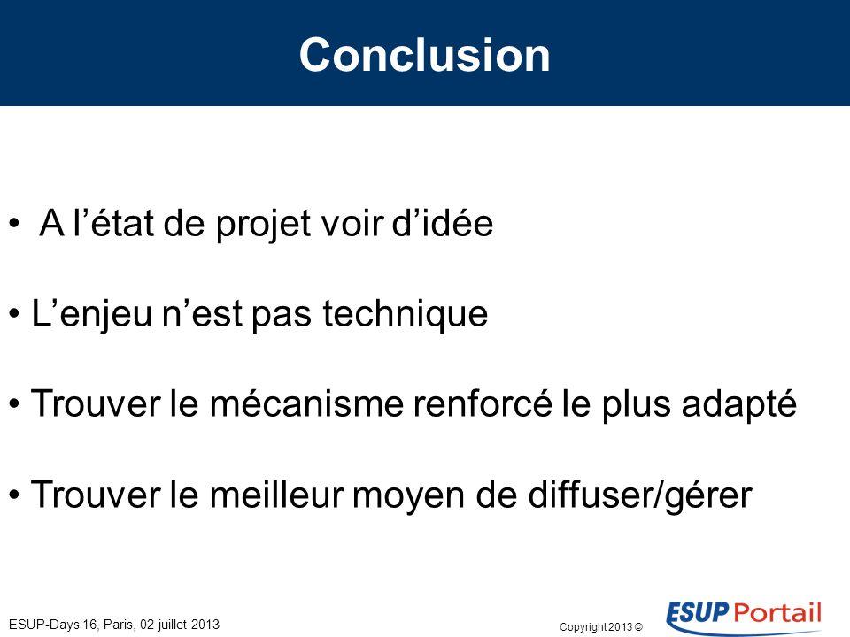 Copyright 2013 © Conclusion ESUP-Days 16, Paris, 02 juillet 2013 A létat de projet voir didée Lenjeu nest pas technique Trouver le mécanisme renforcé