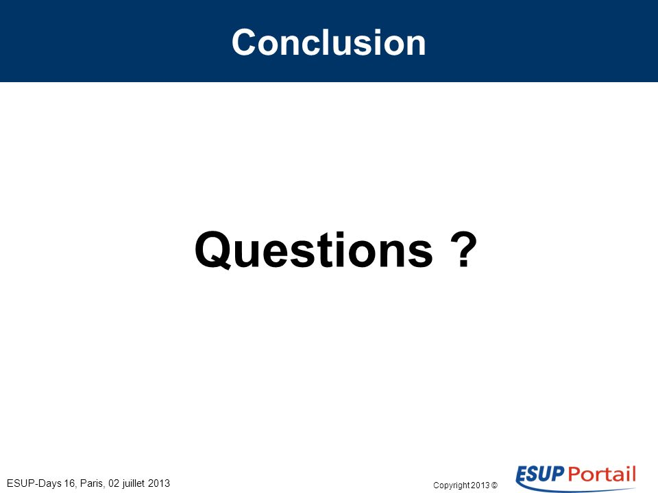 Copyright 2013 © Conclusion ESUP-Days 16, Paris, 02 juillet 2013 Questions
