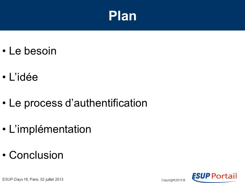 Copyright 2013 © Plan ESUP-Days 16, Paris, 02 juillet 2013 Le besoin Lidée Le process dauthentification Limplémentation Conclusion