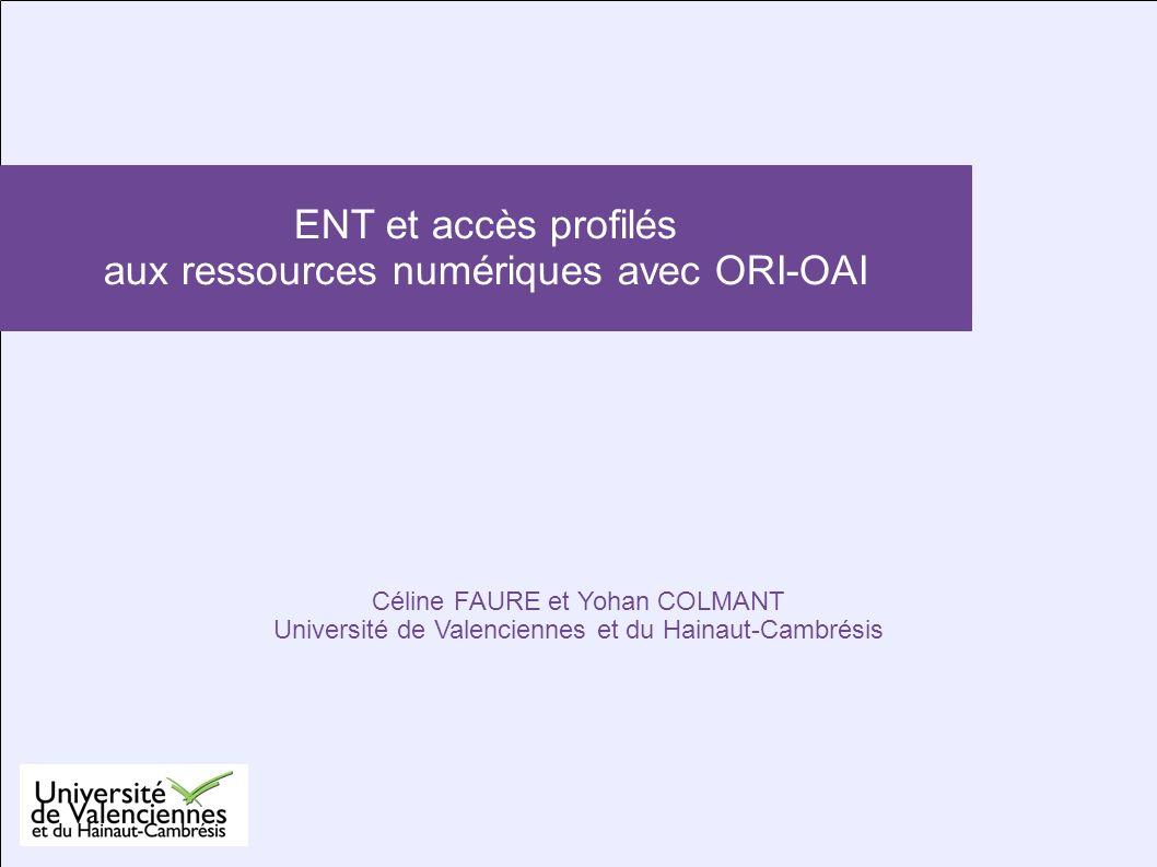 Céline FAURE et Yohan COLMANT Université de Valenciennes et du Hainaut-Cambrésis ENT et accès profilés aux ressources numériques avec ORI-OAI