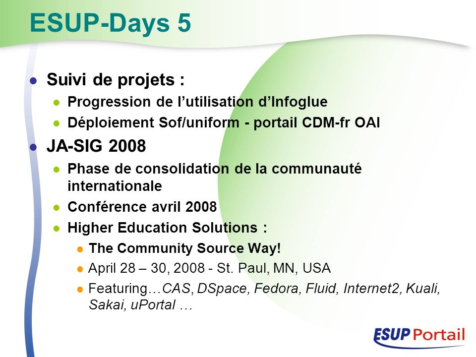 ESUP-Days 5 Suivi de projets : Progression de lutilisation dInfoglue Déploiement Sof/uniform - portail CDM-fr OAI JA-SIG 2008 Phase de consolidation de la communauté internationale Conférence avril 2008 Higher Education Solutions : The Community Source Way.