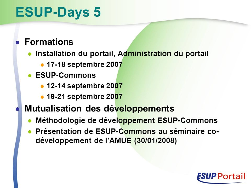 ESUP-Days 5 Formations Installation du portail, Administration du portail 17-18 septembre 2007 ESUP-Commons 12-14 septembre 2007 19-21 septembre 2007
