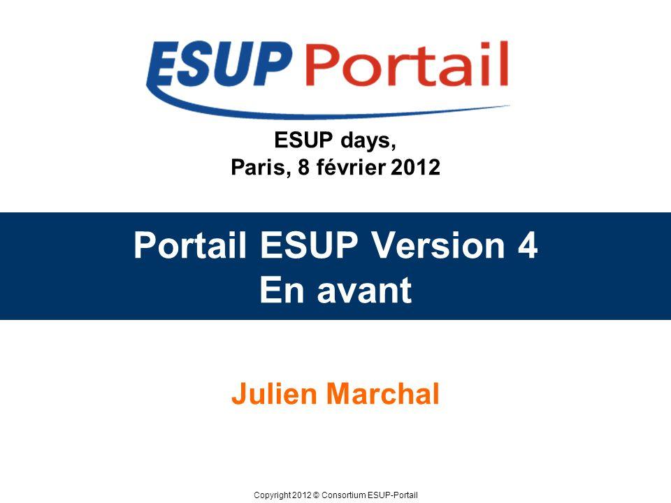 Copyright 2012 © Consortium ESUP-Portail ESUP days, Paris, 8 février 2012 Portail ESUP Version 4 En avant Julien Marchal