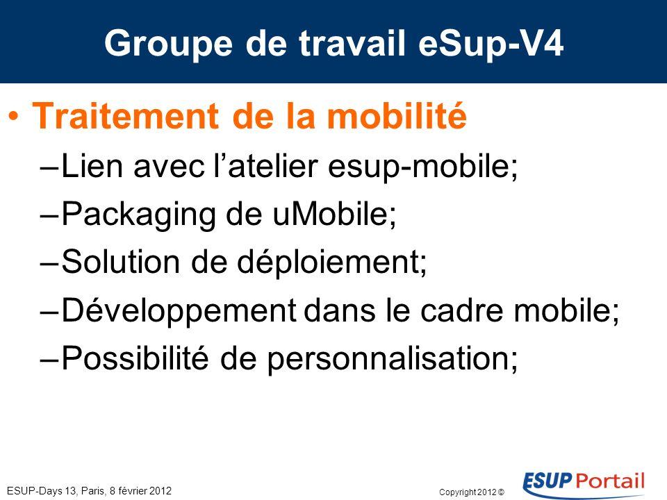 Copyright 2012 © Groupe de travail eSup-V4 ESUP-Days 13, Paris, 8 février 2012 Traitement de la mobilité –Lien avec latelier esup-mobile; –Packaging d