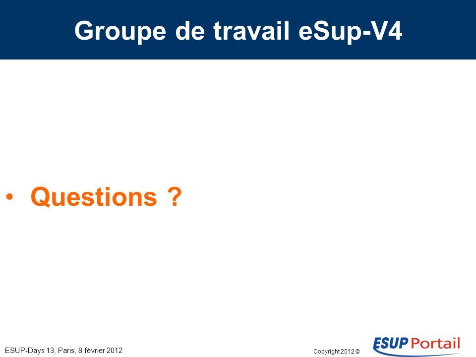 Copyright 2012 © Groupe de travail eSup-V4 ESUP-Days 13, Paris, 8 février 2012 Questions ?