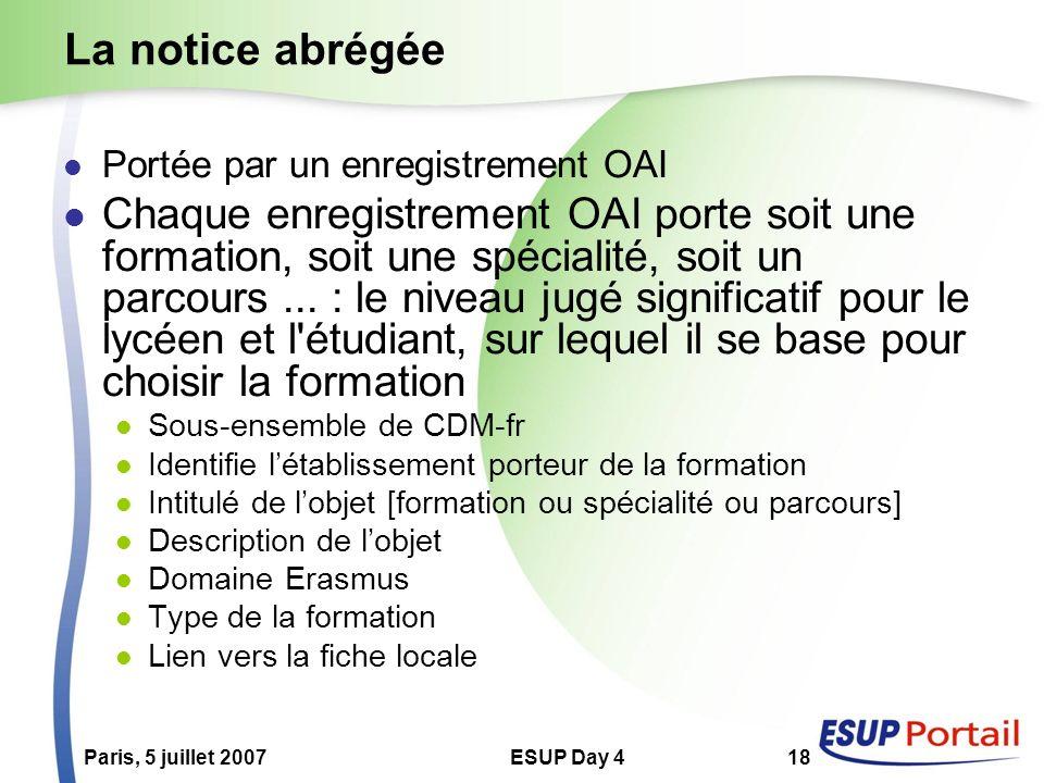 Paris, 5 juillet 2007ESUP Day 418 La notice abrégée Portée par un enregistrement OAI Chaque enregistrement OAI porte soit une formation, soit une spéc