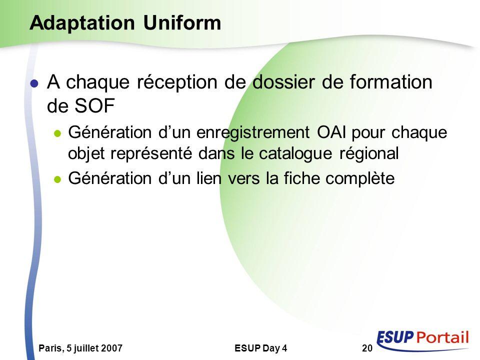 Paris, 5 juillet 2007ESUP Day 420 Adaptation Uniform A chaque réception de dossier de formation de SOF Génération dun enregistrement OAI pour chaque objet représenté dans le catalogue régional Génération dun lien vers la fiche complète