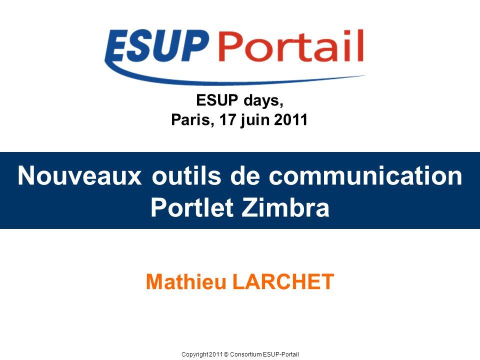 Copyright 2011 © Consortium ESUP-Portail ESUP days, Paris, 17 juin 2011 Nouveaux outils de communication Portlet Zimbra Mathieu LARCHET