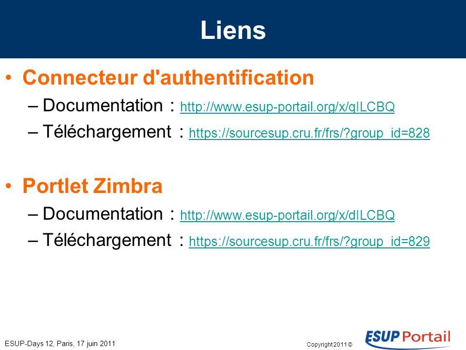 Copyright 2011 © Liens Connecteur d authentification –Documentation : http://www.esup-portail.org/x/qILCBQ http://www.esup-portail.org/x/qILCBQ –Téléchargement : https://sourcesup.cru.fr/frs/ group_id=828 https://sourcesup.cru.fr/frs/ group_id=828 Portlet Zimbra –Documentation : http://www.esup-portail.org/x/dILCBQ http://www.esup-portail.org/x/dILCBQ –Téléchargement : https://sourcesup.cru.fr/frs/ group_id=829 https://sourcesup.cru.fr/frs/ group_id=829 ESUP-Days 12, Paris, 17 juin 2011