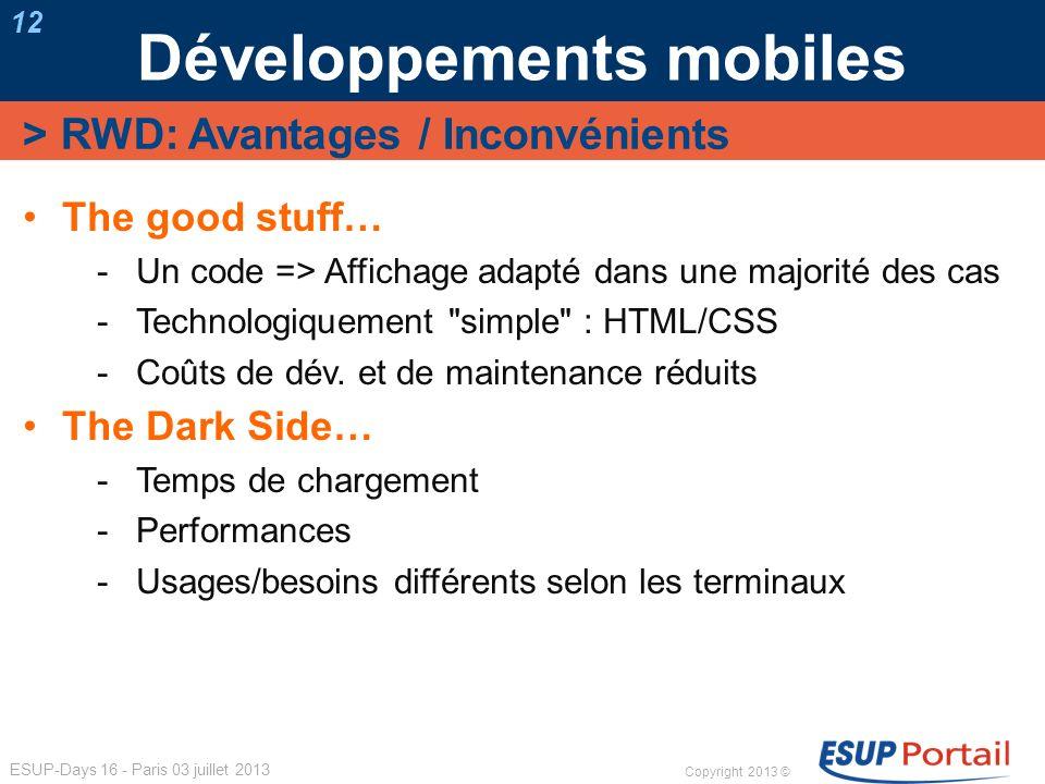 Copyright 2013 © ESUP-Days 16 - Paris 03 juillet 2013 Développements mobiles 12 The good stuff… Un code => Affichage adapté dans une majorité des cas