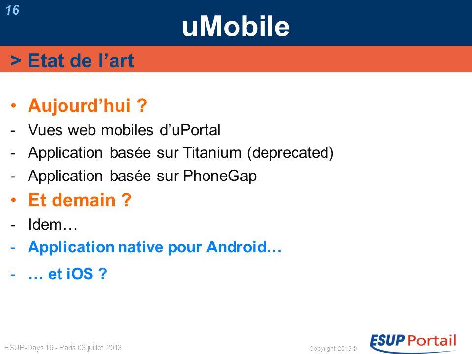 Copyright 2013 © ESUP-Days 16 - Paris 03 juillet 2013 uMobile 16 Aujourdhui ? Vues web mobiles duPortal Application basée sur Titanium (deprecated) Ap