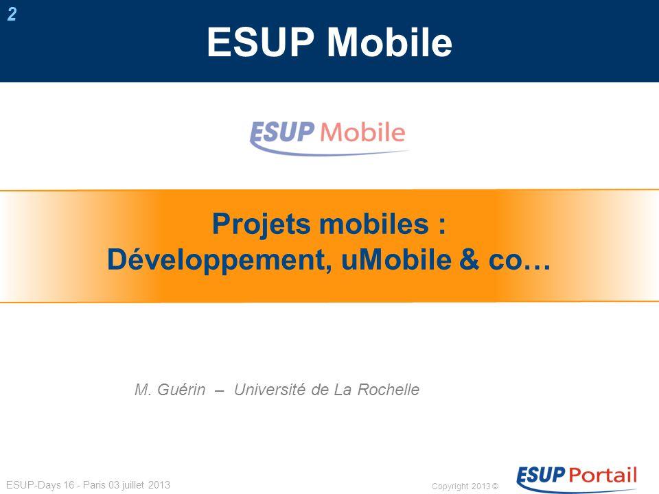 Copyright 2013 © ESUP-Days 16 - Paris 03 juillet 2013 ESUP Mobile Projets mobiles : Développement, uMobile & co… M. Guérin– Université de La Rochelle