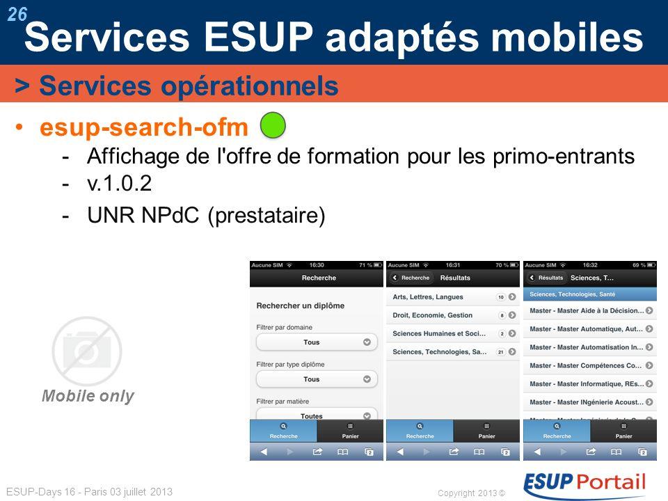 Copyright 2013 © ESUP-Days 16 - Paris 03 juillet 2013 Services ESUP adaptés mobiles 26 esup-search-ofm Affichage de l'offre de formation pour les prim