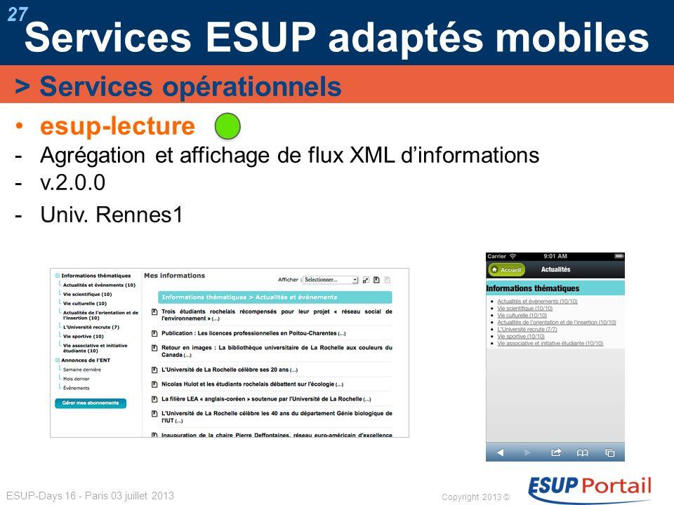 Copyright 2013 © ESUP-Days 16 - Paris 03 juillet 2013 Services ESUP adaptés mobiles 27 esup-lecture Agrégation et affichage de flux XML dinformations